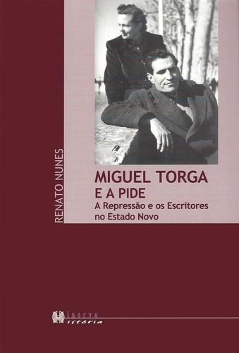 Miguel Torga e a Pide A Repressao e os Escritores no Estado Novo 9789727981977